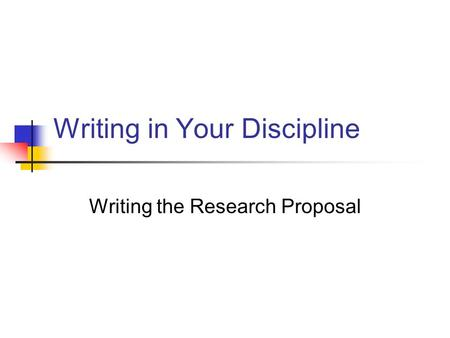 Writing in Your Discipline Writing the Research Proposal.