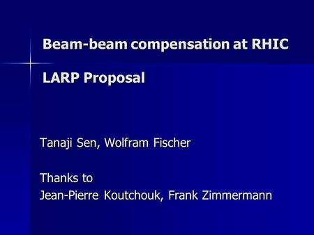 Beam-beam compensation at RHIC LARP Proposal Tanaji Sen, Wolfram Fischer Thanks to Jean-Pierre Koutchouk, Frank Zimmermann.