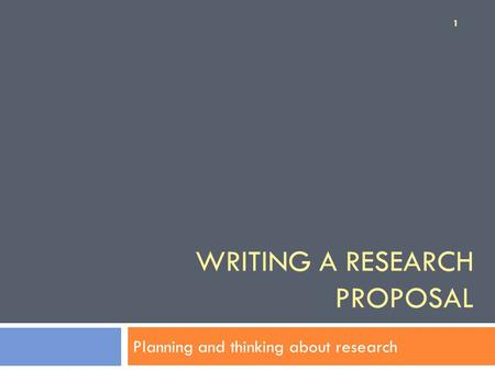 WRITING A RESEARCH PROPOSAL Planning and thinking about research 1.