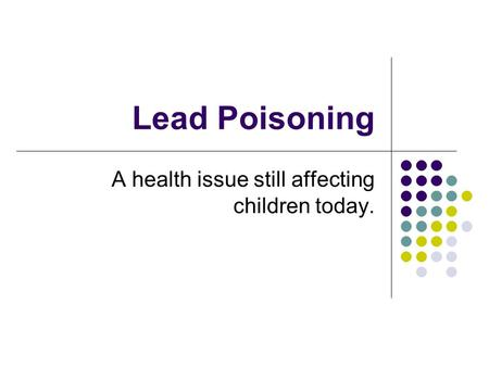 Lead Poisoning A health issue still affecting children today.