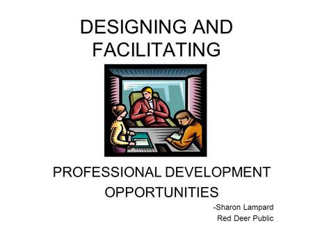 DESIGNING AND FACILITATING PROFESSIONAL DEVELOPMENT OPPORTUNITIES -Sharon Lampard Red Deer Public.