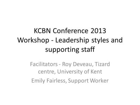 KCBN Conference 2013 Workshop - Leadership styles and supporting staff Facilitators - Roy Deveau, Tizard centre, University of Kent Emily Fairless, Support.