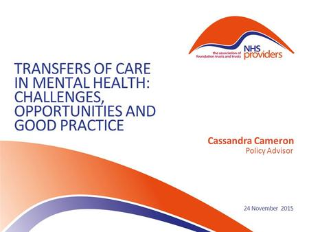 TRANSFERS OF CARE IN MENTAL HEALTH: CHALLENGES, OPPORTUNITIES AND GOOD PRACTICE Cassandra Cameron Policy Advisor 24 November 2015.
