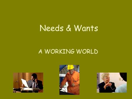 Needs & Wants A WORKING WORLD GOODS: Things that people make or grow. Examples include: shoes tires food.