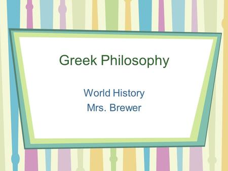 Greek Philosophy World History Mrs. Brewer. What is philosophy? Means the love of wisdom. Questions reality and human existence What are some questions.
