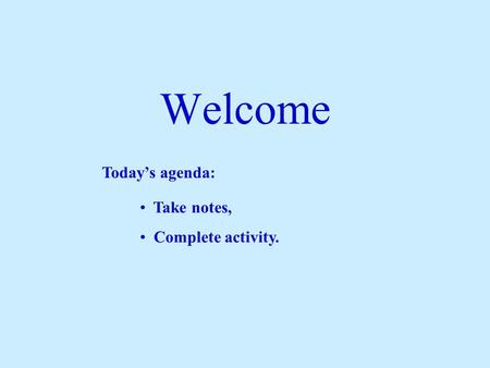 Welcome Today's agenda: Take notes, Complete activity.