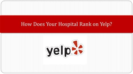 How Does Your Hospital Rank on Yelp?. 1. Inform you about Yelp and Yelpers as a source for consumers to comparison shop. 2. Prepare you to be Yelp knowledgeable.