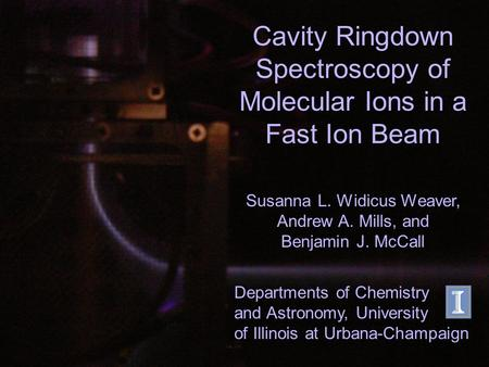 Cavity Ringdown Spectroscopy of Molecular Ions in a Fast Ion Beam Susanna L. Widicus Weaver, Andrew A. Mills, and Benjamin J. McCall Departments of Chemistry.
