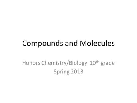 Compounds and Molecules Honors Chemistry/Biology 10 th grade Spring 2013.