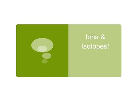 Ions & Isotopes!. IONS ● Ion = charged ● An atom typically has a neutral charge, but…. ● When atoms GAIN or LOSE electrons, they become charged IONS!