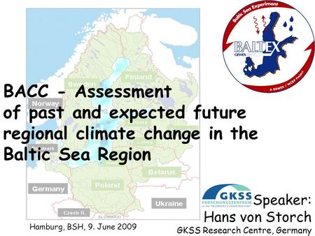 BACC - Assessment of past and expected future regional climate change in the Baltic Sea Region Speaker: Hans von Storch GKSS Research Centre, Germany Hamburg,