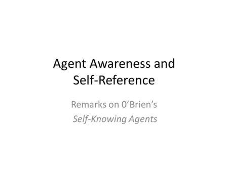 Agent Awareness and Self-Reference Remarks on 0'Brien's Self-Knowing Agents.