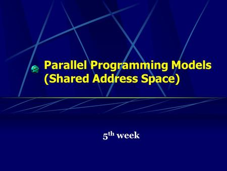 Parallel Programming Models (Shared Address Space) 5 th week.