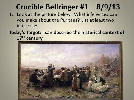 Crucible Bellringer #18/9/13 1.Look at the picture below. What inferences can you make about the Puritans? List at least two inferences. Today's Target: