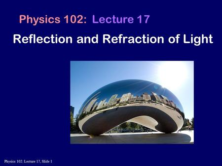 Physics 102: Lecture 17, Slide 1 Physics 102: Lecture 17 Reflection and Refraction of Light.