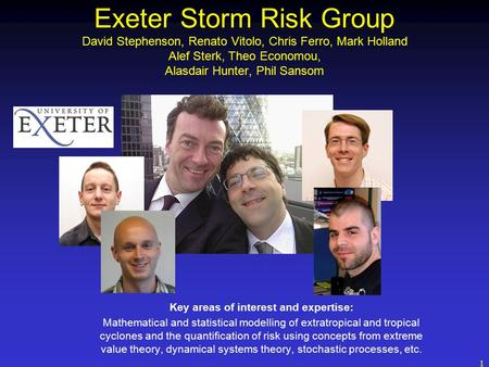 1 Exeter Storm Risk Group David Stephenson, Renato Vitolo, Chris Ferro, Mark Holland Alef Sterk, Theo Economou, Alasdair Hunter, Phil Sansom Key areas.
