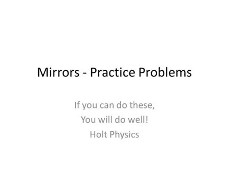 Mirrors - Practice Problems If you can do these, You will do well! Holt Physics.