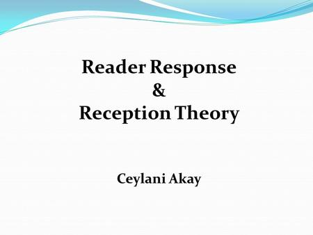 Reader Response & Reception Theory Ceylani Akay. Preliminary Questions  Are our responses to a literary work the same as its meaning(s)?  Does meaning.