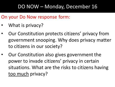 DO NOW – Monday, December 16 On your Do Now response form: What is privacy? Our Constitution protects citizens' privacy from government snooping. Why does.