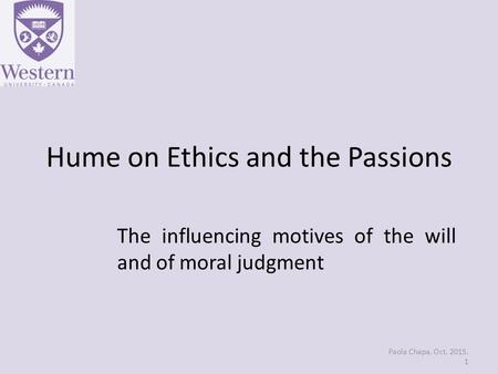 Hume on Ethics and the Passions The influencing motives of the will and of moral judgment Paola Chapa, Oct. 2015. 1.