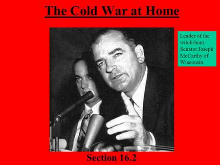 The Cold War at Home Section 16.2 Leader of the witch-hunt, Senator Joseph McCarthy of Wisconsin.
