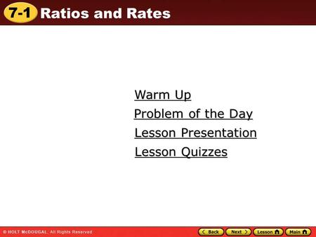 7-1 Ratios and Rates Warm Up Warm Up Lesson Presentation Lesson Presentation Problem of the Day Problem of the Day Lesson Quizzes Lesson Quizzes.
