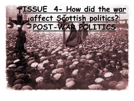 ISSUE 4- How did the war affect Scottish politics? POST-WAR POLITICS.