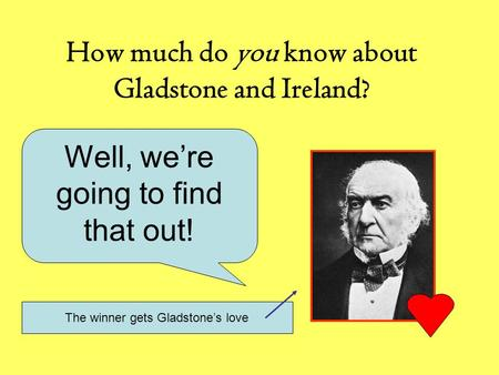 How much do you know about Gladstone and Ireland? Well, we're going to find that out! The winner gets Gladstone's love.