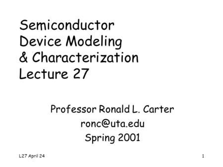 L27 April 241 Semiconductor Device Modeling & Characterization Lecture 27 Professor Ronald L. Carter Spring 2001.