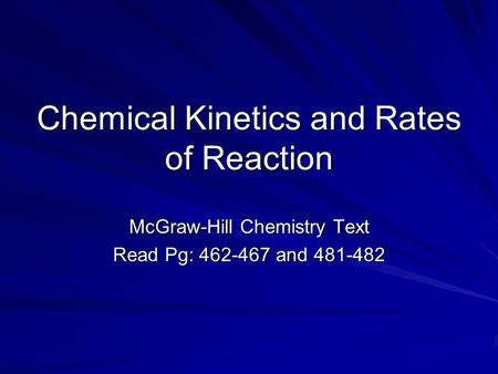 Chemical Kinetics and Rates of Reaction McGraw-Hill Chemistry Text Read Pg: 462-467 and 481-482.