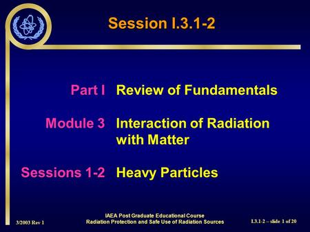 3/2003 Rev 1 I.3.1-2 – slide 1 of 20 Part I Review of Fundamentals Module 3Interaction of Radiation with Matter Sessions 1-2Heavy Particles Session I.3.1-2.