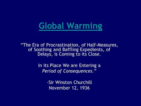 "Global Warming ""The Era of Procrastination, of Half-Measures, of Soothing and Baffling Expedients, of Delays, is Coming to its Close. In its Place We are."