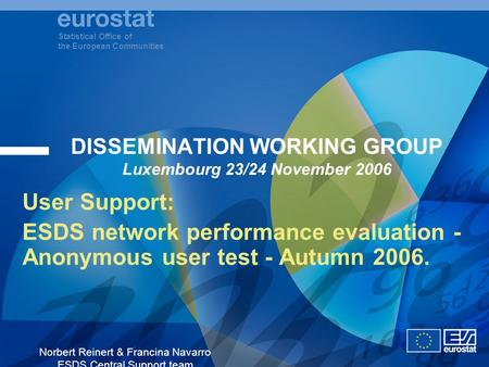Statistical Office of the European Communities Norbert Reinert & Francina Navarro ESDS Central Support team DISSEMINATION WORKING GROUP Luxembourg 23/24.