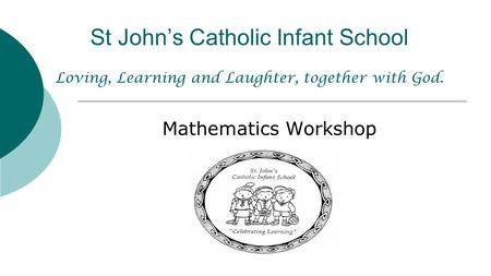 St John's Catholic Infant School Loving, Learning and Laughter, together with God. Mathematics Workshop.