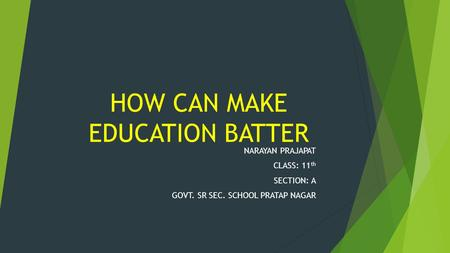 HOW CAN MAKE EDUCATION BATTER NARAYAN PRAJAPAT CLASS: 11 th SECTION: A GOVT. SR SEC. SCHOOL PRATAP NAGAR.