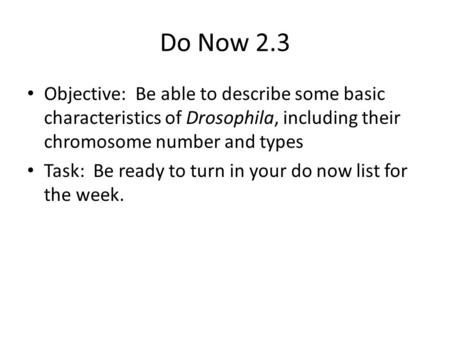 Do Now 2.3 Objective: Be able to describe some basic characteristics of Drosophila, including their chromosome number and types Task: Be ready to turn.