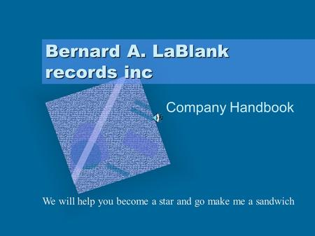 Bernard A. LaBlank records inc Company Handbook We will help you become a star and go make me a sandwich To insert your company logo on this slide From.