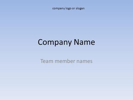 Company Name Team member names company logo or slogan.