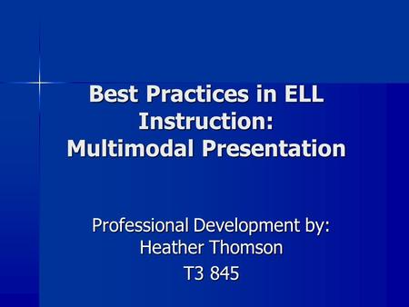Best Practices in ELL Instruction: Multimodal Presentation Professional Development by: Heather Thomson T3 845.