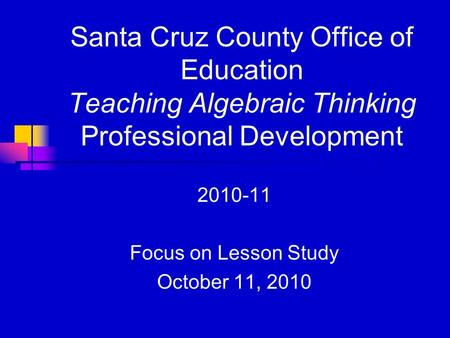 Santa Cruz County Office of Education Teaching Algebraic Thinking Professional Development 2010-11 Focus on Lesson Study October 11, 2010.