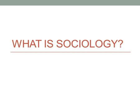 WHAT IS SOCIOLOGY?. Sociology is… A social science The systematic study of human society and social behavior. FOCUSES ATTENTION ON PATTERNS OF BEHAVIOR.