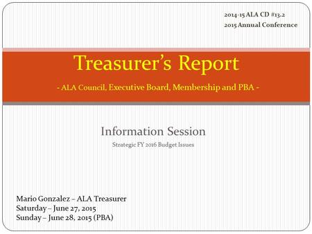 Information Session Strategic FY 2016 Budget Issues Treasurer's Report - ALA Council, Executive Board, Membership and PBA - Mario Gonzalez – ALA Treasurer.