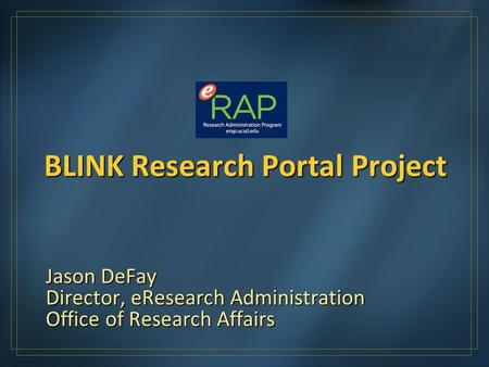 BLINK Research Portal Project Jason DeFay Director, eResearch Administration Office of Research Affairs.