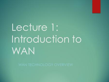 Lecture 1: Introduction to WAN WAN TECHNOLOGY OVERVIEW.