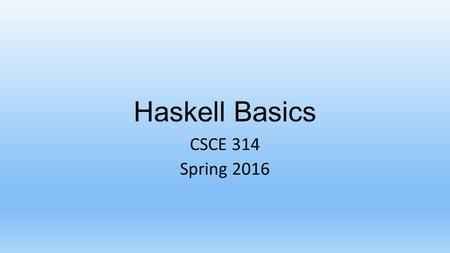 Haskell Basics CSCE 314 Spring 2016. CSCE 314 – Programming Studio Using GHC and GHCi Log in to unix.cse.tamu.edu (or some other server) From a shell.