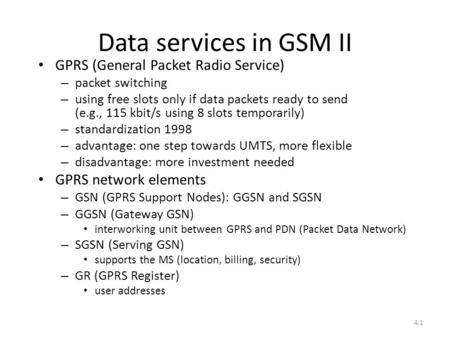 4.1 Data services in GSM II GPRS (General Packet Radio Service) – packet switching – using free slots only if data packets ready to send (e.g., 115 kbit/s.