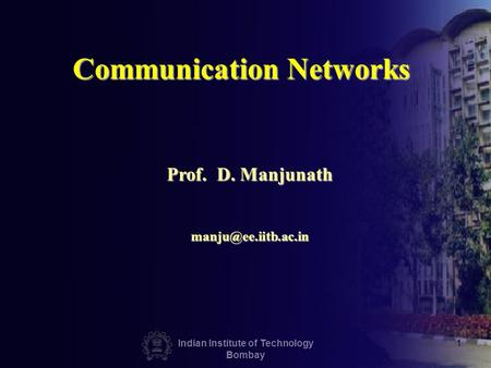 Indian Institute of Technology Bombay 1 Communication Networks Prof. D. Manjunath