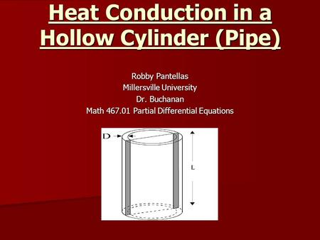 Heat Conduction in a Hollow Cylinder (Pipe) Robby Pantellas Millersville University Dr. Buchanan Math 467.01 Partial Differential Equations.