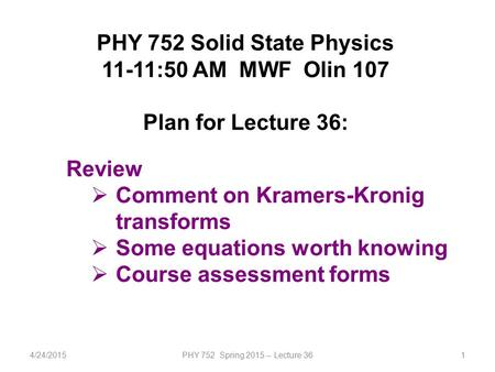4/24/2015PHY 752 Spring 2015 -- Lecture 361 PHY 752 Solid State Physics 11-11:50 AM MWF Olin 107 Plan for Lecture 36: Review  Comment on Kramers-Kronig.