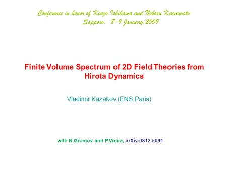 Finite Volume Spectrum of 2D Field Theories from Hirota Dynamics Vladimir Kazakov (ENS,Paris) Conference in honor of Kenzo Ishikawa and Noboru Kawamoto.